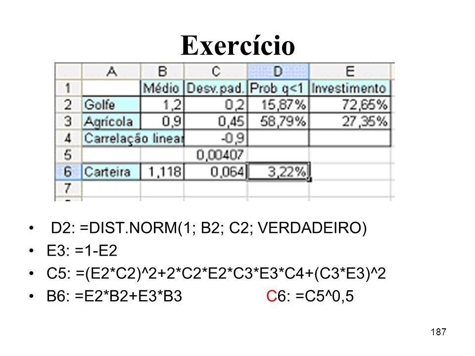 187 Exercício D2: =DIST.NORM(1; B2; C2; VERDADEIRO) E3: =1-E2 C5: =(E2*C2)^2+2*C2*E2*C3*E3*C4+(C3*E3)^2 B6: =E2*B2+E3*B3C6: =C5^0,5