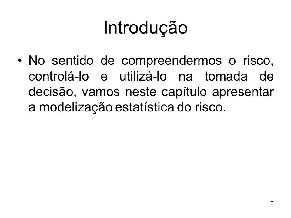 5 Introdução No sentido de compreendermos o risco, controlá-lo e utilizá-lo na tomada de decisão, vamos neste capítulo apresentar a modelização estatística do risco.