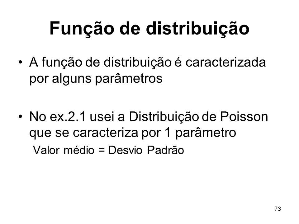 73 Função de distribuição A função de distribuição é caracterizada por alguns parâmetros No ex.2.1 usei a Distribuição de Poisson que se caracteriza por 1 parâmetro Valor médio = Desvio Padrão