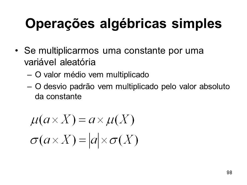 98 Operações algébricas simples Se multiplicarmos uma constante por uma variável aleatória –O valor médio vem multiplicado –O desvio padrão vem multiplicado pelo valor absoluto da constante
