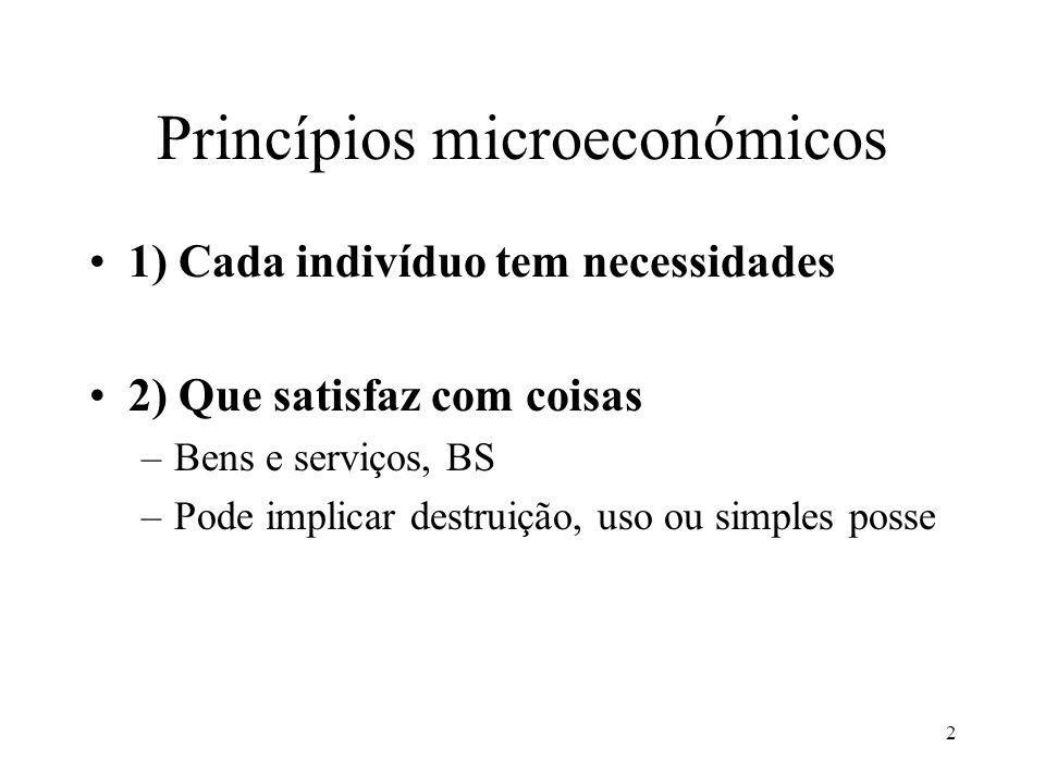 2 Princípios microeconómicos 1) Cada indivíduo tem necessidades 2) Que satisfaz com coisas –Bens e serviços, BS –Pode implicar destruição, uso ou simp