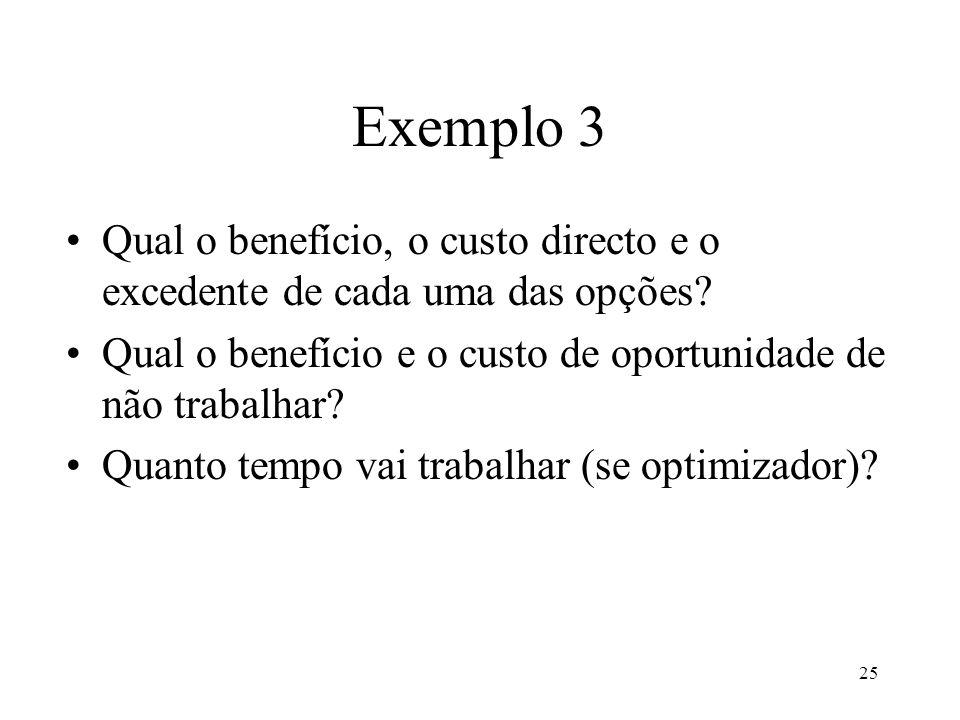 25 Exemplo 3 Qual o benefício, o custo directo e o excedente de cada uma das opções? Qual o benefício e o custo de oportunidade de não trabalhar? Quan