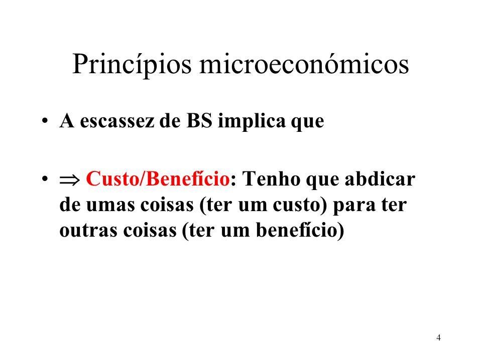 4 Princípios microeconómicos A escassez de BS implica que Custo/Benefício: Tenho que abdicar de umas coisas (ter um custo) para ter outras coisas (ter