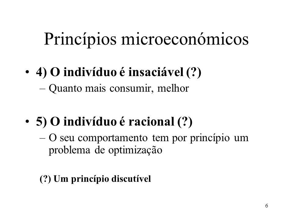 6 Princípios microeconómicos 4) O indivíduo é insaciável (?) –Quanto mais consumir, melhor 5) O indivíduo é racional (?) –O seu comportamento tem por