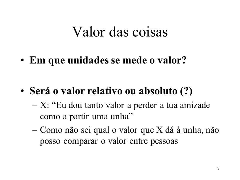 8 Valor das coisas Em que unidades se mede o valor? Será o valor relativo ou absoluto (?) –X: Eu dou tanto valor a perder a tua amizade como a partir