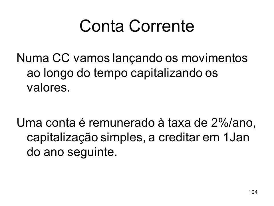 104 Conta Corrente Numa CC vamos lançando os movimentos ao longo do tempo capitalizando os valores. Uma conta é remunerado à taxa de 2%/ano, capitaliz