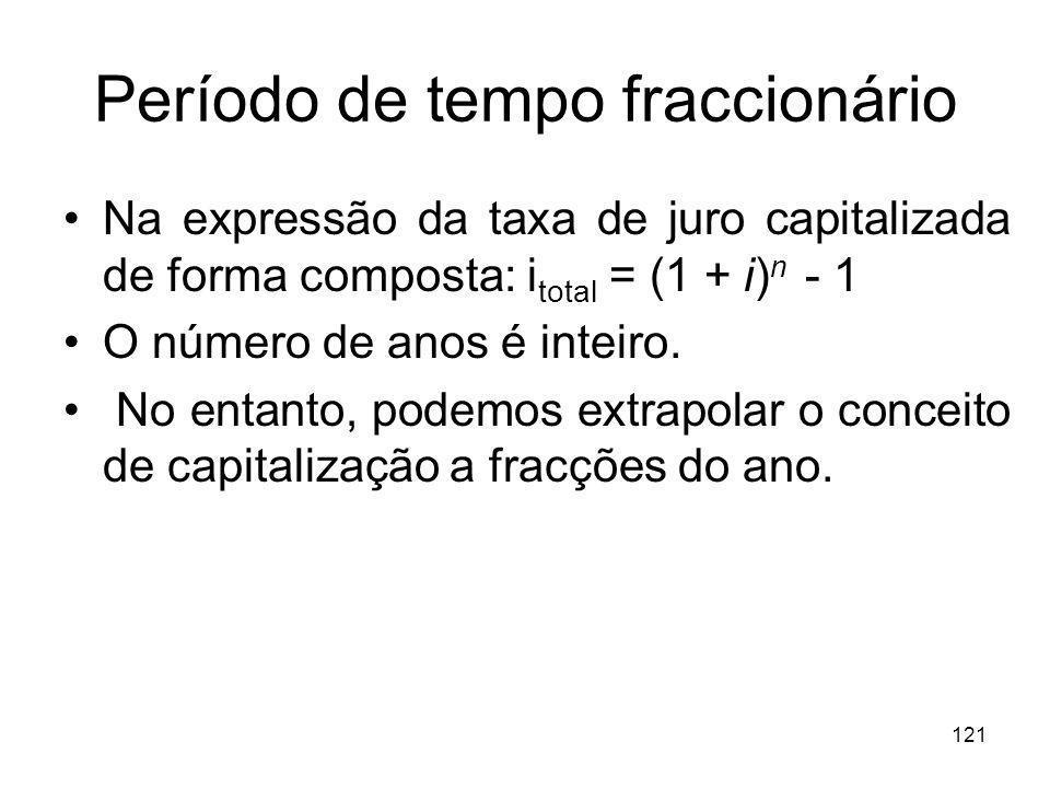 121 Período de tempo fraccionário Na expressão da taxa de juro capitalizada de forma composta: i total = (1 + i) n - 1 O número de anos é inteiro. No
