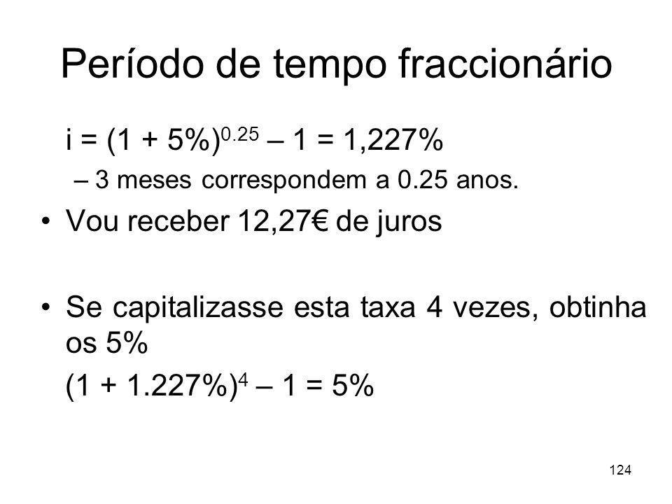 124 Período de tempo fraccionário i = (1 + 5%) 0.25 – 1 = 1,227% –3 meses correspondem a 0.25 anos. Vou receber 12,27 de juros Se capitalizasse esta t