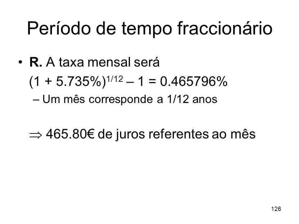 126 Período de tempo fraccionário R. A taxa mensal será (1 + 5.735%) 1/12 – 1 = 0.465796% –Um mês corresponde a 1/12 anos 465.80 de juros referentes a