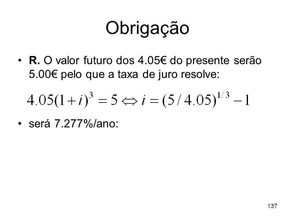 137 Obrigação R. O valor futuro dos 4.05 do presente serão 5.00 pelo que a taxa de juro resolve: será 7.277%/ano: