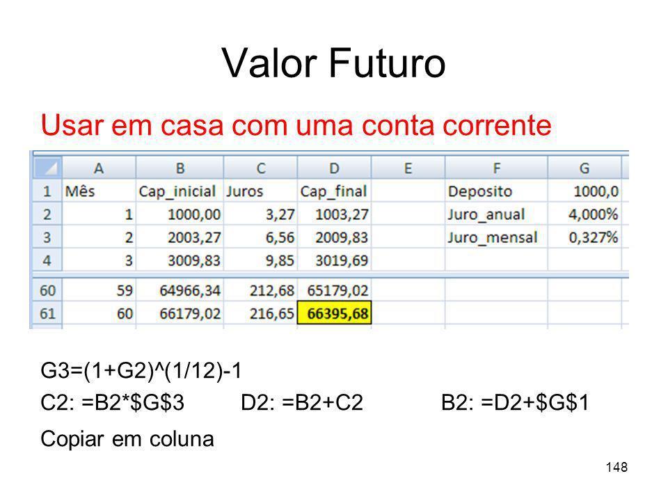 148 Valor Futuro Usar em casa com uma conta corrente G3=(1+G2)^(1/12)-1 C2: =B2*$G$3D2: =B2+C2 B2: =D2+$G$1 Copiar em coluna