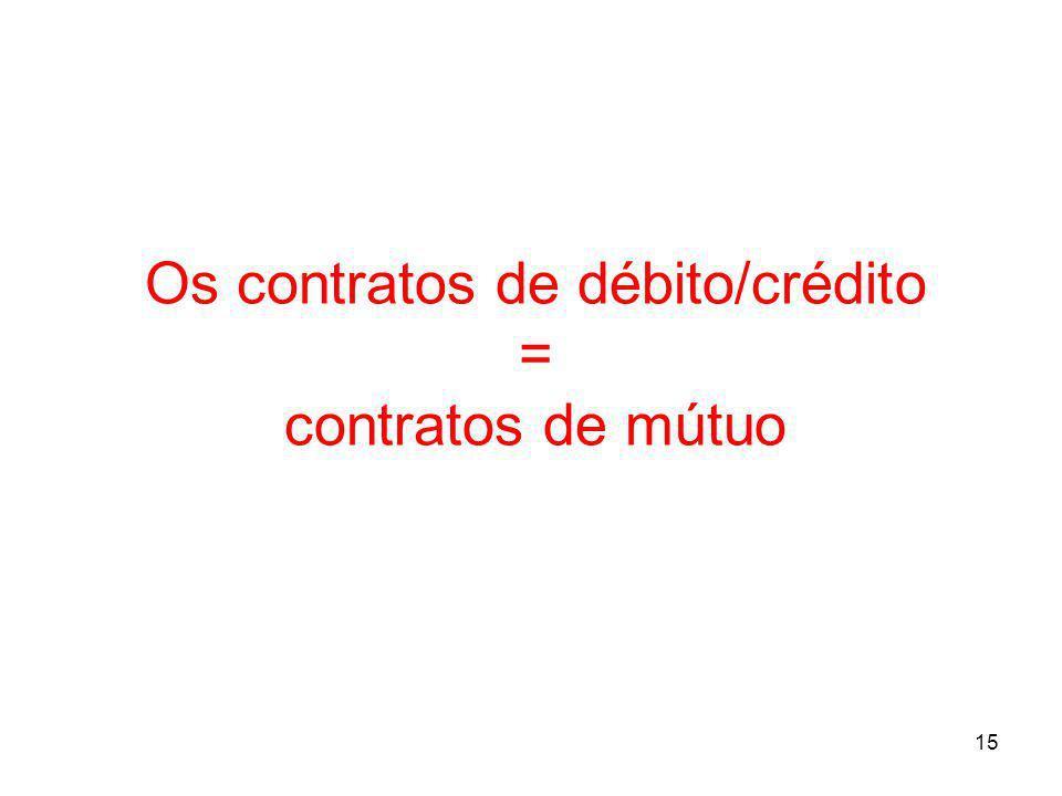 15 Os contratos de débito/crédito = contratos de mútuo