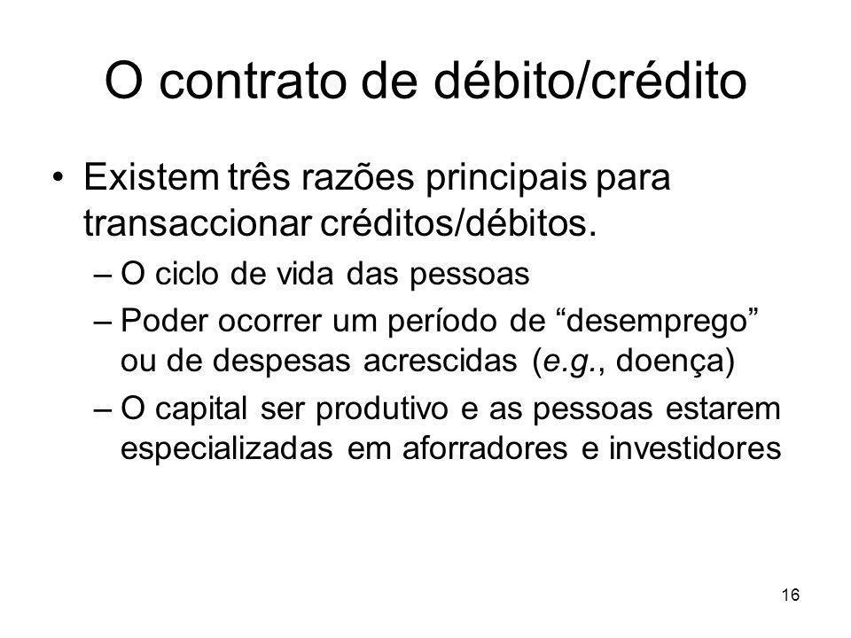 16 O contrato de débito/crédito Existem três razões principais para transaccionar créditos/débitos. –O ciclo de vida das pessoas –Poder ocorrer um per