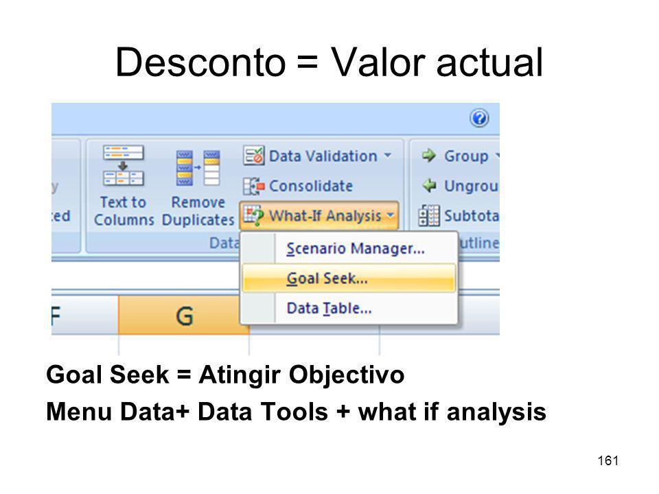 161 Desconto = Valor actual Goal Seek = Atingir Objectivo Menu Data+ Data Tools + what if analysis