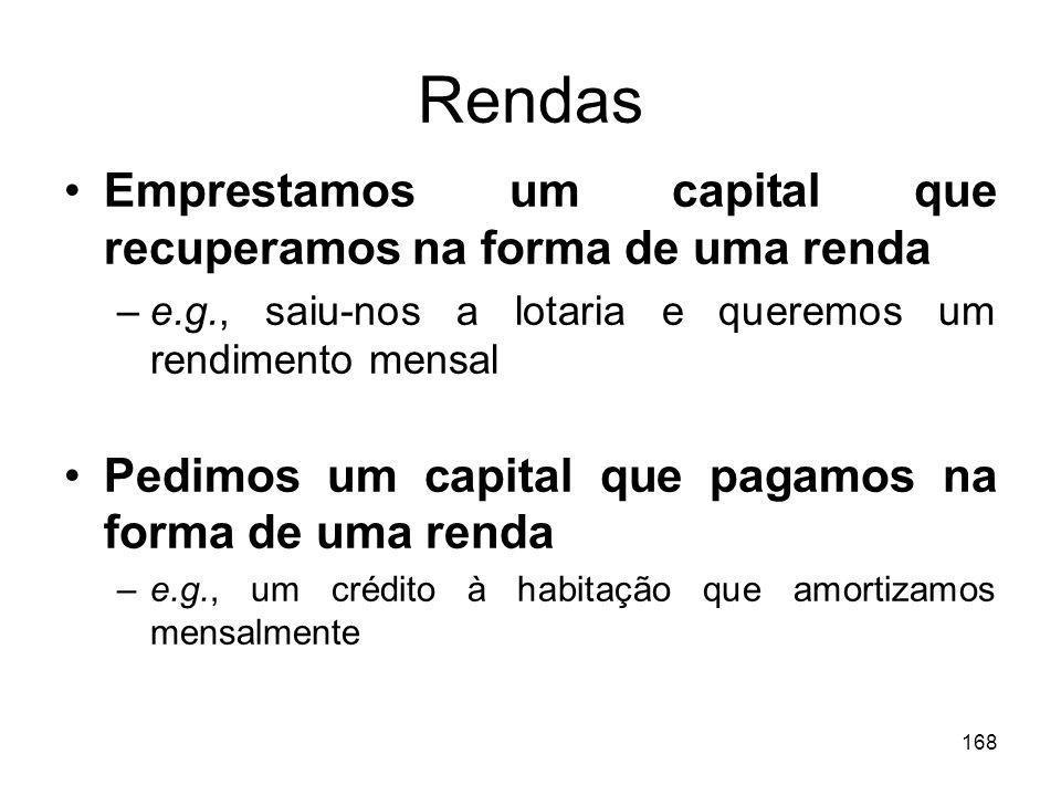 168 Rendas Emprestamos um capital que recuperamos na forma de uma renda –e.g., saiu-nos a lotaria e queremos um rendimento mensal Pedimos um capital q