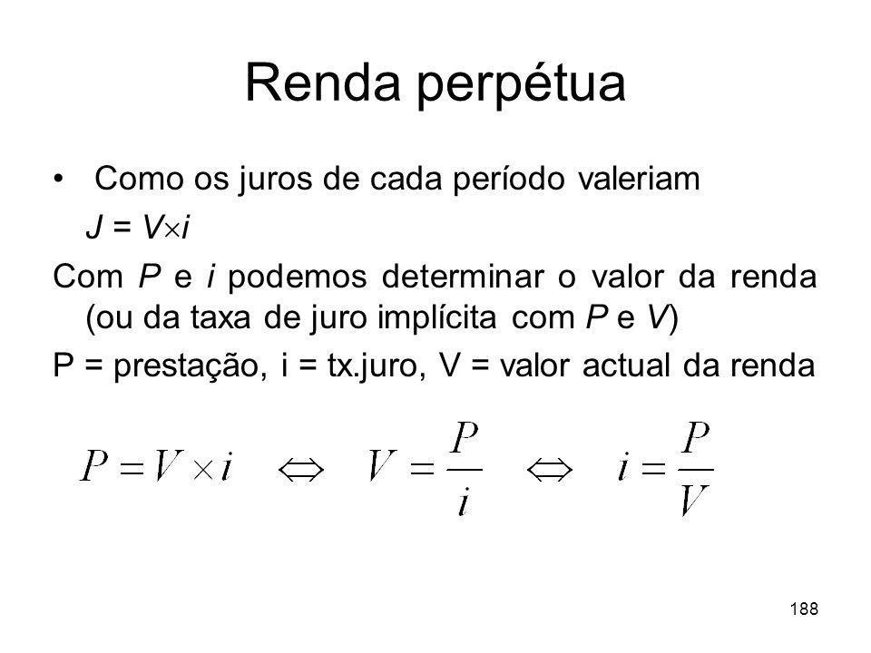 188 Renda perpétua Como os juros de cada período valeriam J = V i Com P e i podemos determinar o valor da renda (ou da taxa de juro implícita com P e