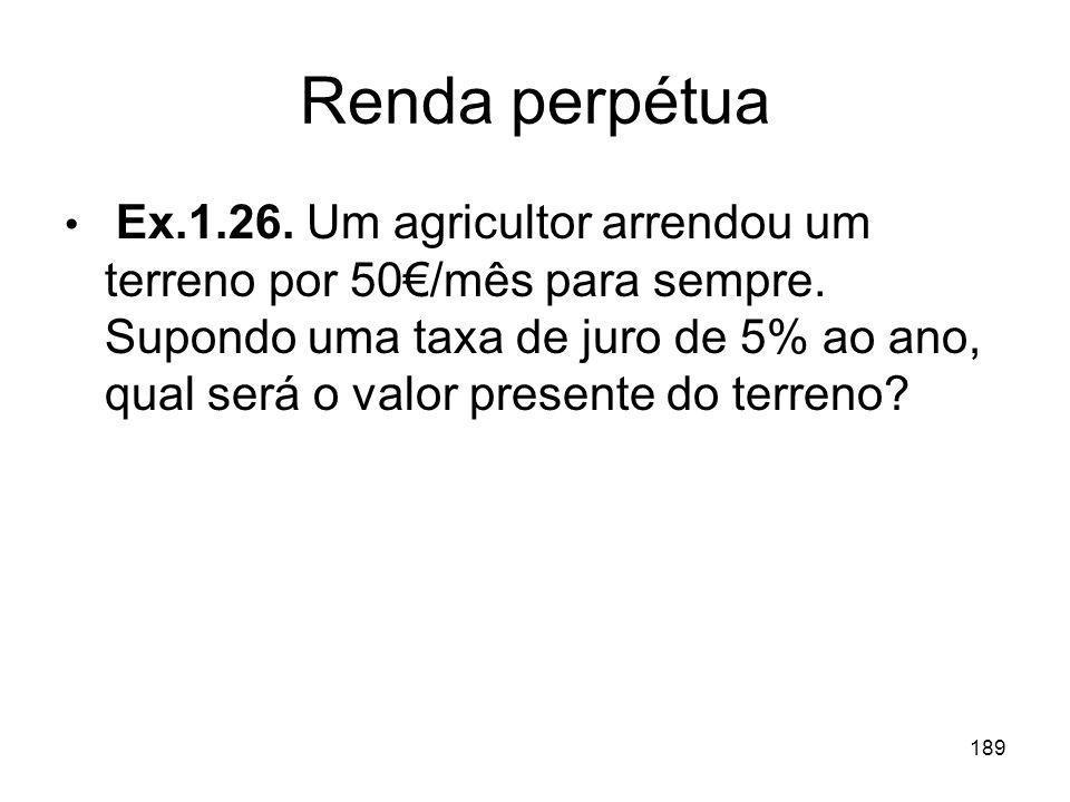 189 Renda perpétua Ex.1.26. Um agricultor arrendou um terreno por 50/mês para sempre. Supondo uma taxa de juro de 5% ao ano, qual será o valor present