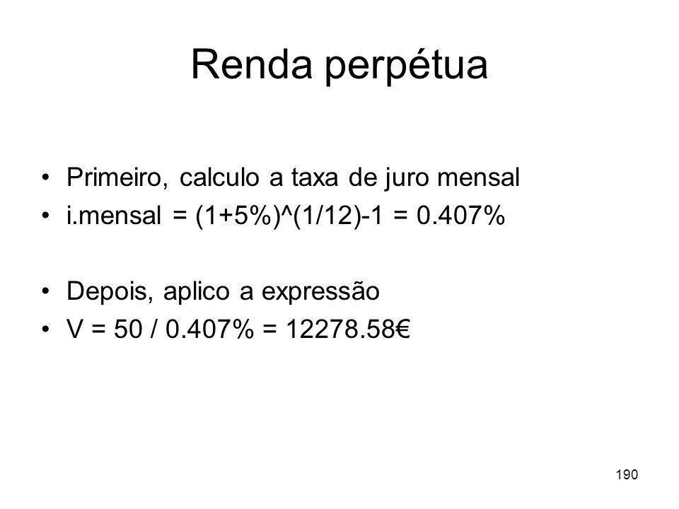 190 Renda perpétua Primeiro, calculo a taxa de juro mensal i.mensal = (1+5%)^(1/12)-1 = 0.407% Depois, aplico a expressão V = 50 / 0.407% = 12278.58