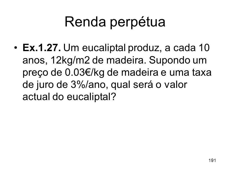 191 Renda perpétua Ex.1.27. Um eucaliptal produz, a cada 10 anos, 12kg/m2 de madeira. Supondo um preço de 0.03/kg de madeira e uma taxa de juro de 3%/