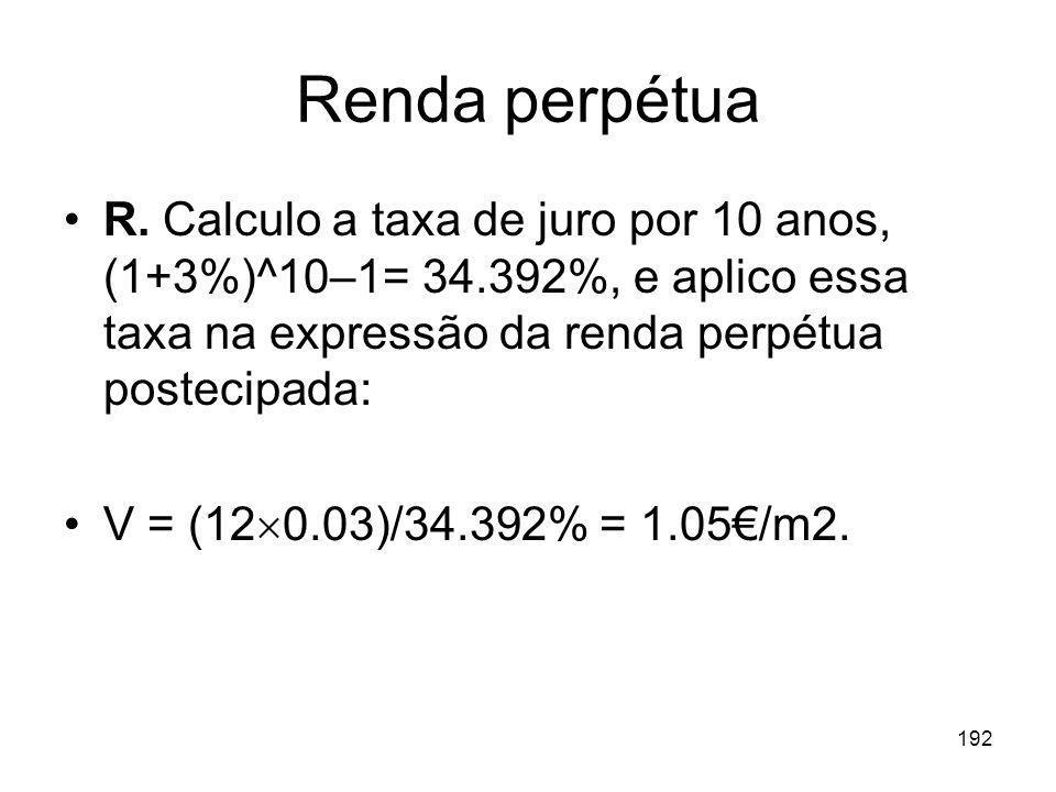 192 Renda perpétua R. Calculo a taxa de juro por 10 anos, (1+3%)^10–1= 34.392%, e aplico essa taxa na expressão da renda perpétua postecipada: V = (12