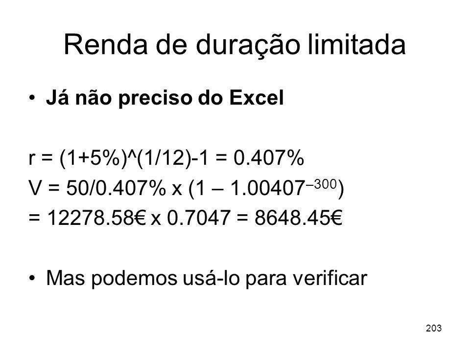 203 Renda de duração limitada Já não preciso do Excel r = (1+5%)^(1/12)-1 = 0.407% V = 50/0.407% x (1 – 1.00407 –300 ) = 12278.58 x 0.7047 = 8648.45 M