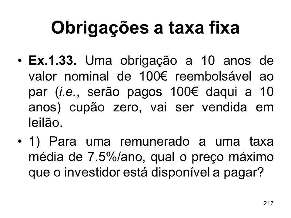 217 Obrigações a taxa fixa Ex.1.33. Uma obrigação a 10 anos de valor nominal de 100 reembolsável ao par (i.e., serão pagos 100 daqui a 10 anos) cupão