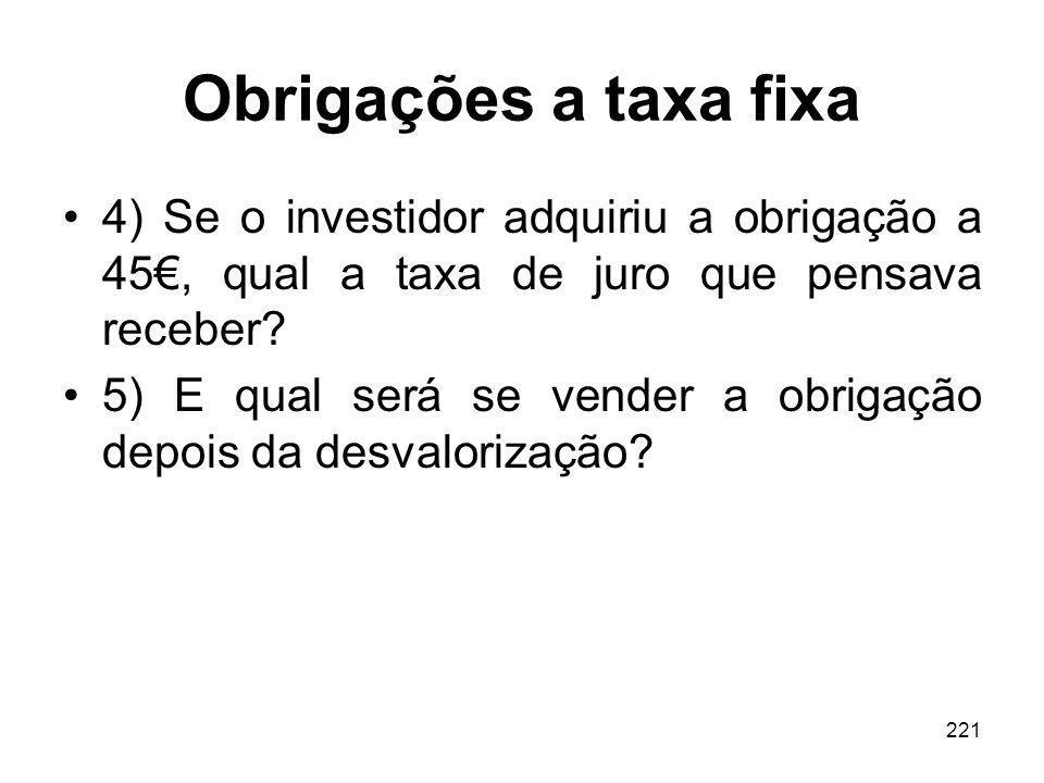 221 Obrigações a taxa fixa 4) Se o investidor adquiriu a obrigação a 45, qual a taxa de juro que pensava receber? 5) E qual será se vender a obrigação