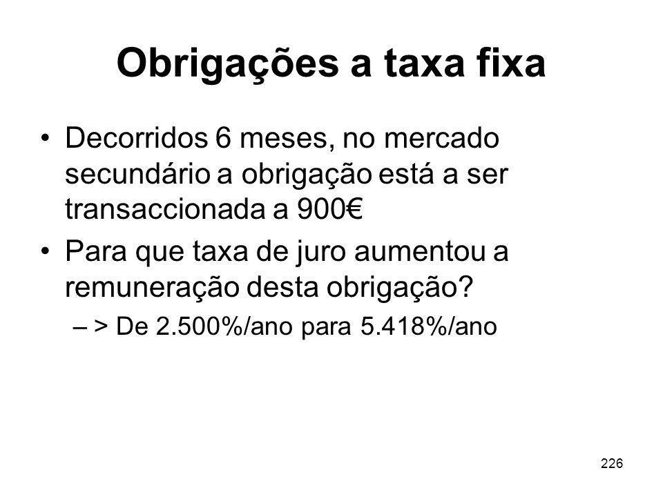 226 Obrigações a taxa fixa Decorridos 6 meses, no mercado secundário a obrigação está a ser transaccionada a 900 Para que taxa de juro aumentou a remu