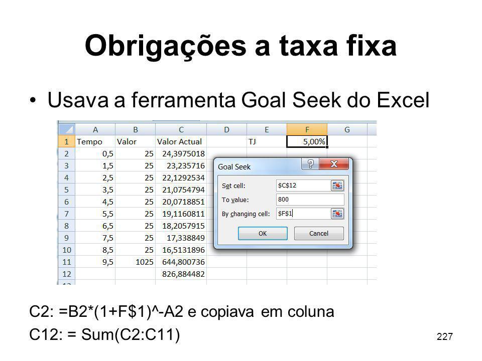 227 Obrigações a taxa fixa Usava a ferramenta Goal Seek do Excel C2: =B2*(1+F$1)^-A2 e copiava em coluna C12: = Sum(C2:C11)
