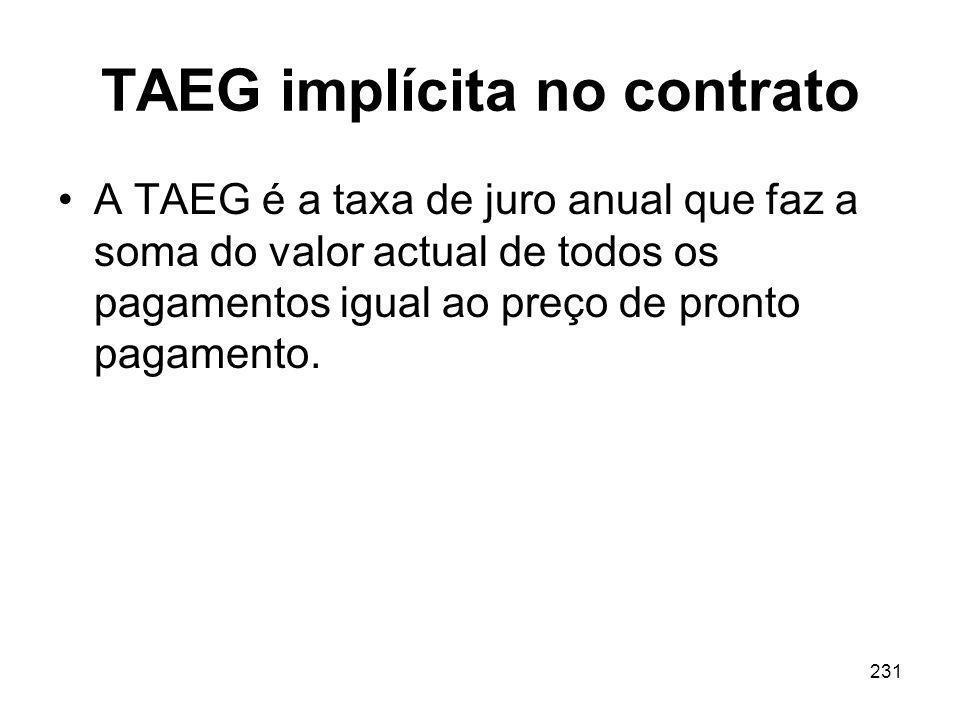 231 TAEG implícita no contrato A TAEG é a taxa de juro anual que faz a soma do valor actual de todos os pagamentos igual ao preço de pronto pagamento.