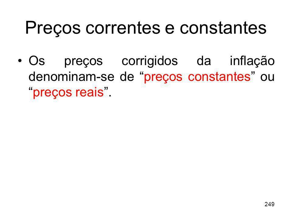 249 Preços correntes e constantes Os preços corrigidos da inflação denominam-se de preços constantes oupreços reais.