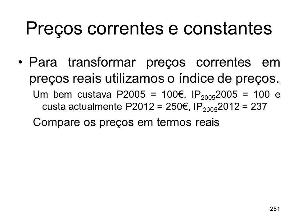 251 Preços correntes e constantes Para transformar preços correntes em preços reais utilizamos o índice de preços. Um bem custava P2005 = 100, IP 2005