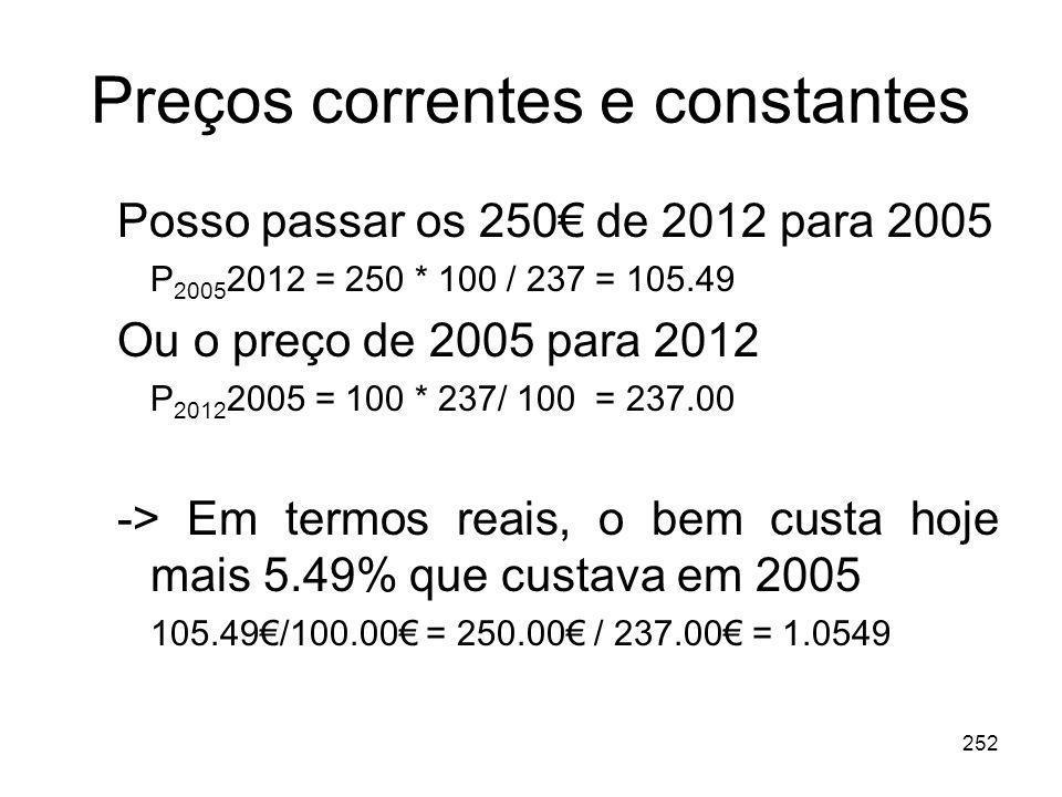 252 Preços correntes e constantes Posso passar os 250 de 2012 para 2005 P 2005 2012 = 250 * 100 / 237 = 105.49 Ou o preço de 2005 para 2012 P 2012 200