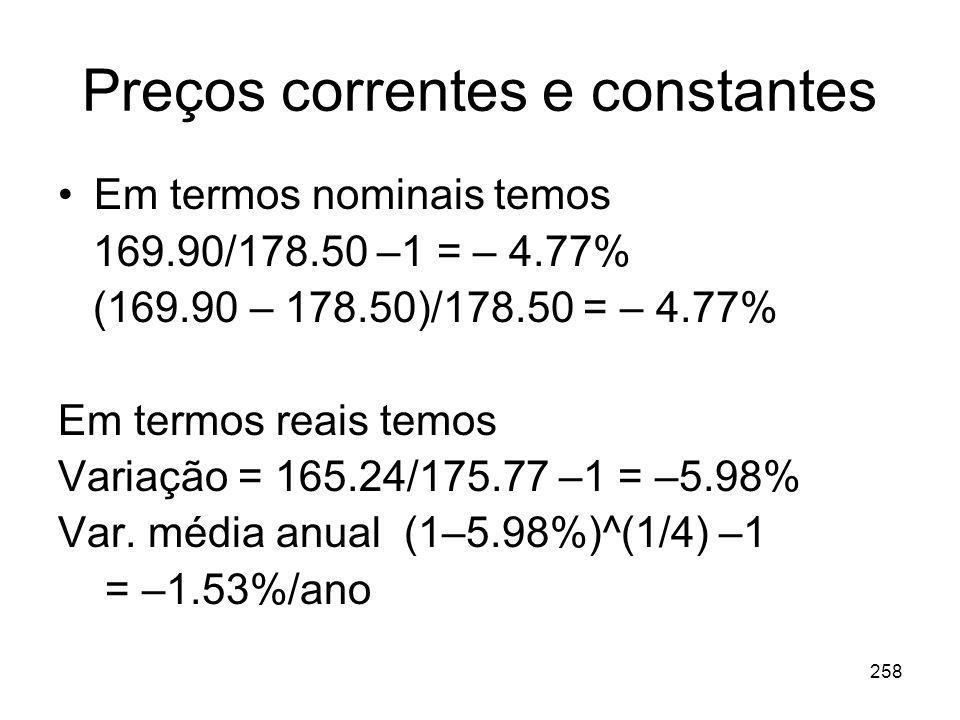 258 Preços correntes e constantes Em termos nominais temos 169.90/178.50 –1 = – 4.77% (169.90 – 178.50)/178.50 = – 4.77% Em termos reais temos Variaçã