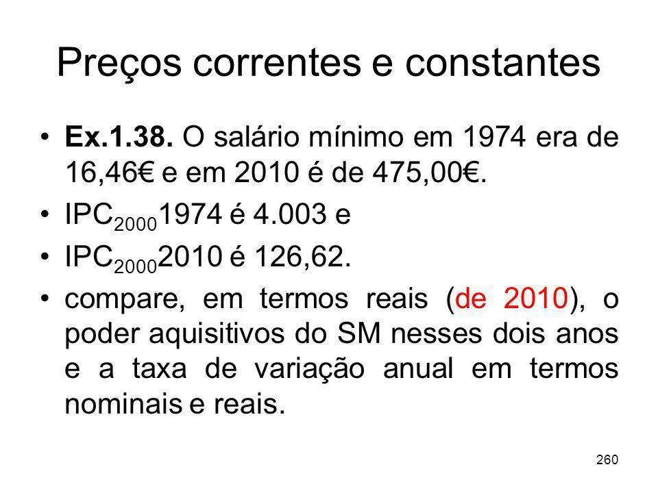 260 Preços correntes e constantes Ex.1.38. O salário mínimo em 1974 era de 16,46 e em 2010 é de 475,00. IPC 2000 1974 é 4.003 e IPC 2000 2010 é 126,62