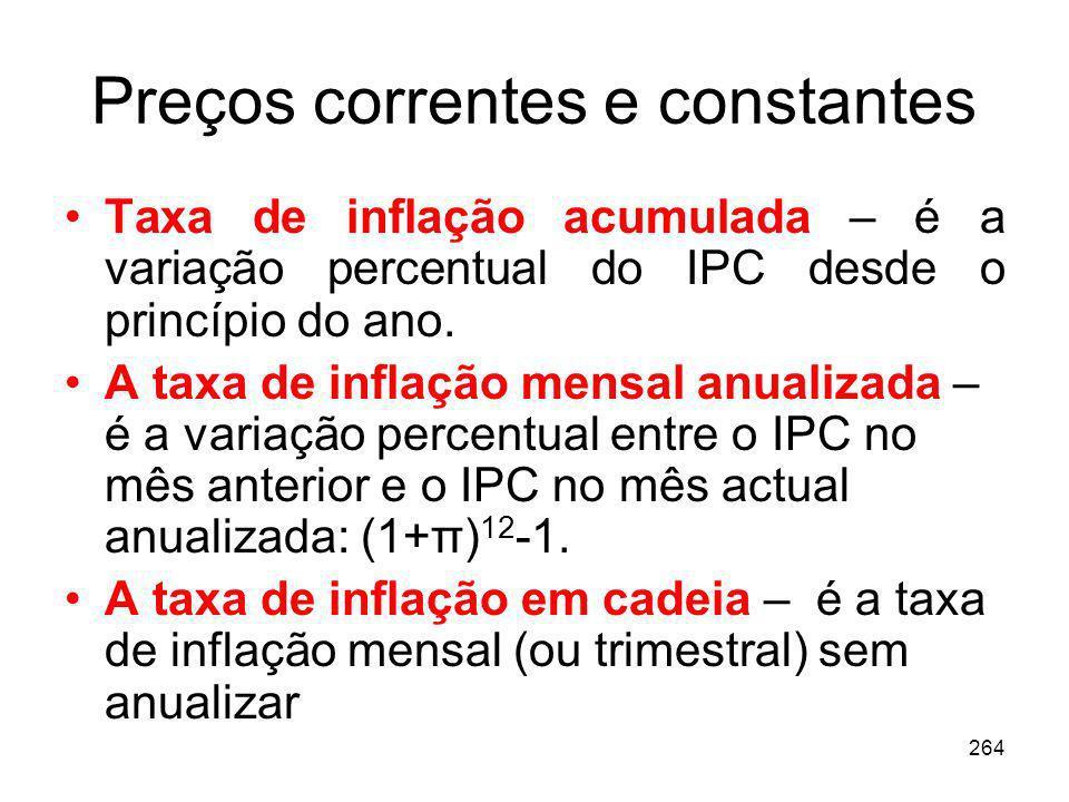 264 Preços correntes e constantes Taxa de inflação acumulada – é a variação percentual do IPC desde o princípio do ano. A taxa de inflação mensal anua