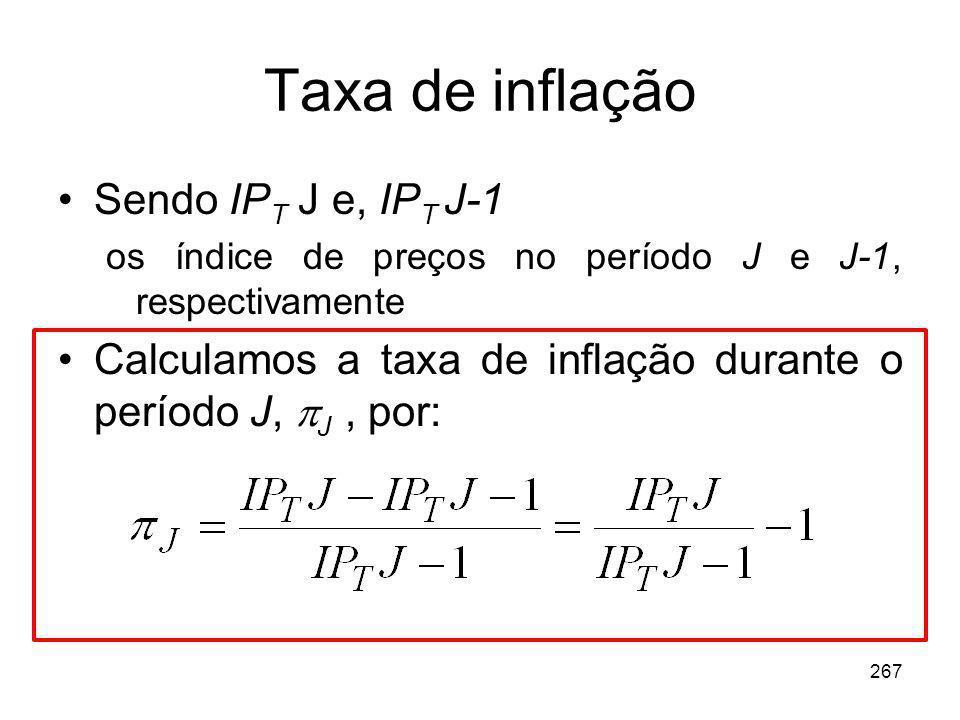 267 Taxa de inflação Sendo IP T J e, IP T J-1 os índice de preços no período J e J-1, respectivamente Calculamos a taxa de inflação durante o período