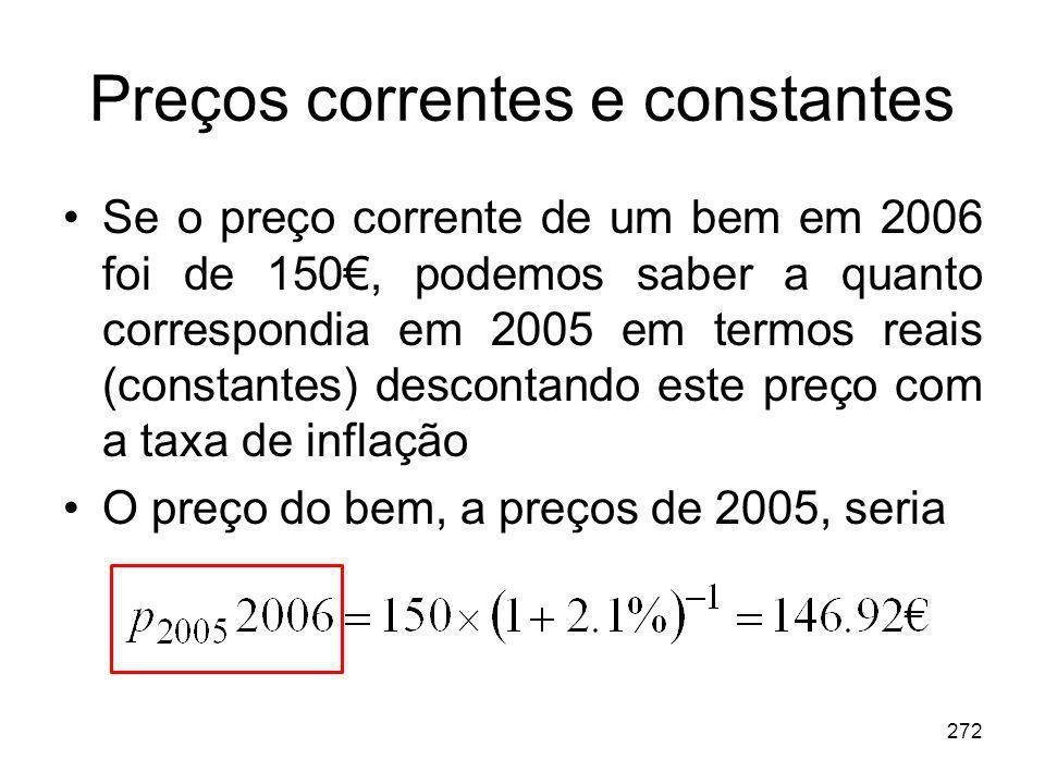 272 Preços correntes e constantes Se o preço corrente de um bem em 2006 foi de 150, podemos saber a quanto correspondia em 2005 em termos reais (const