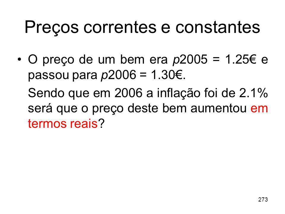 273 Preços correntes e constantes O preço de um bem era p2005 = 1.25 e passou para p2006 = 1.30. Sendo que em 2006 a inflação foi de 2.1% será que o p