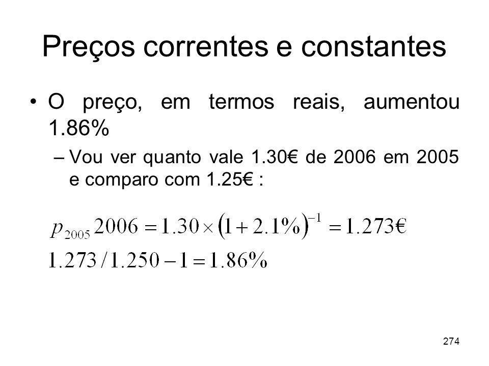274 Preços correntes e constantes O preço, em termos reais, aumentou 1.86% –Vou ver quanto vale 1.30 de 2006 em 2005 e comparo com 1.25 :