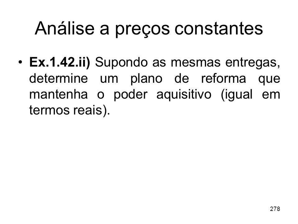 278 Análise a preços constantes Ex.1.42.ii) Supondo as mesmas entregas, determine um plano de reforma que mantenha o poder aquisitivo (igual em termos