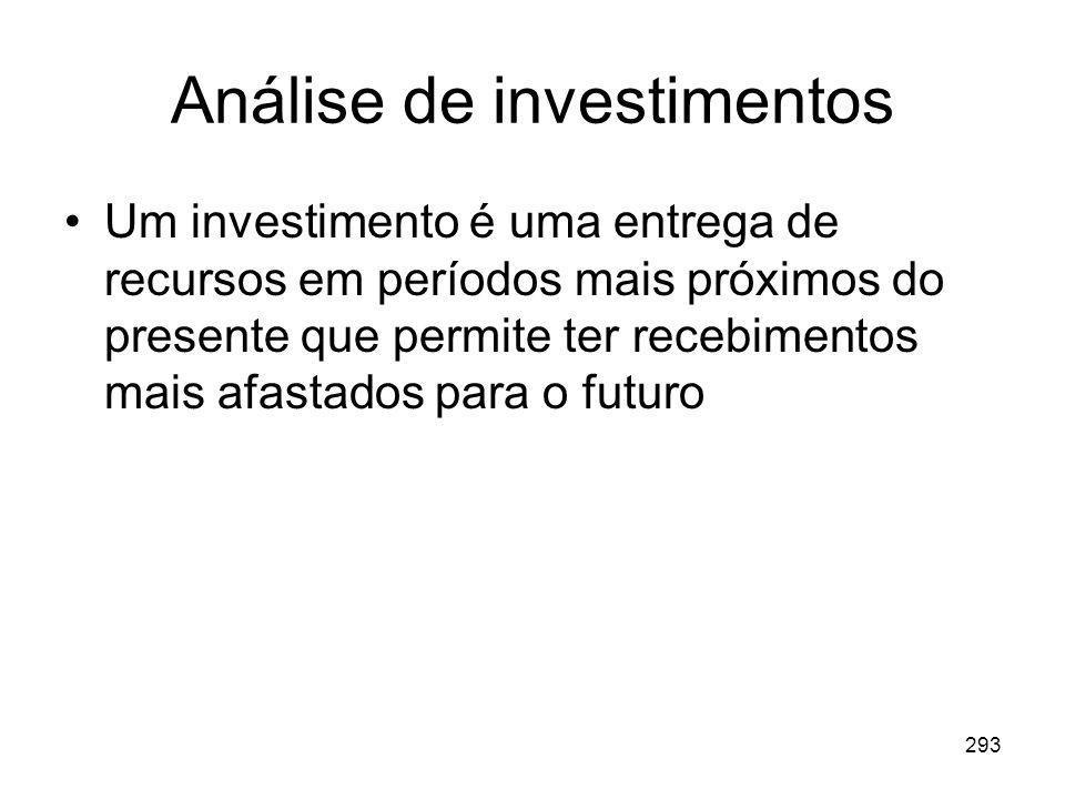 293 Análise de investimentos Um investimento é uma entrega de recursos em períodos mais próximos do presente que permite ter recebimentos mais afastad