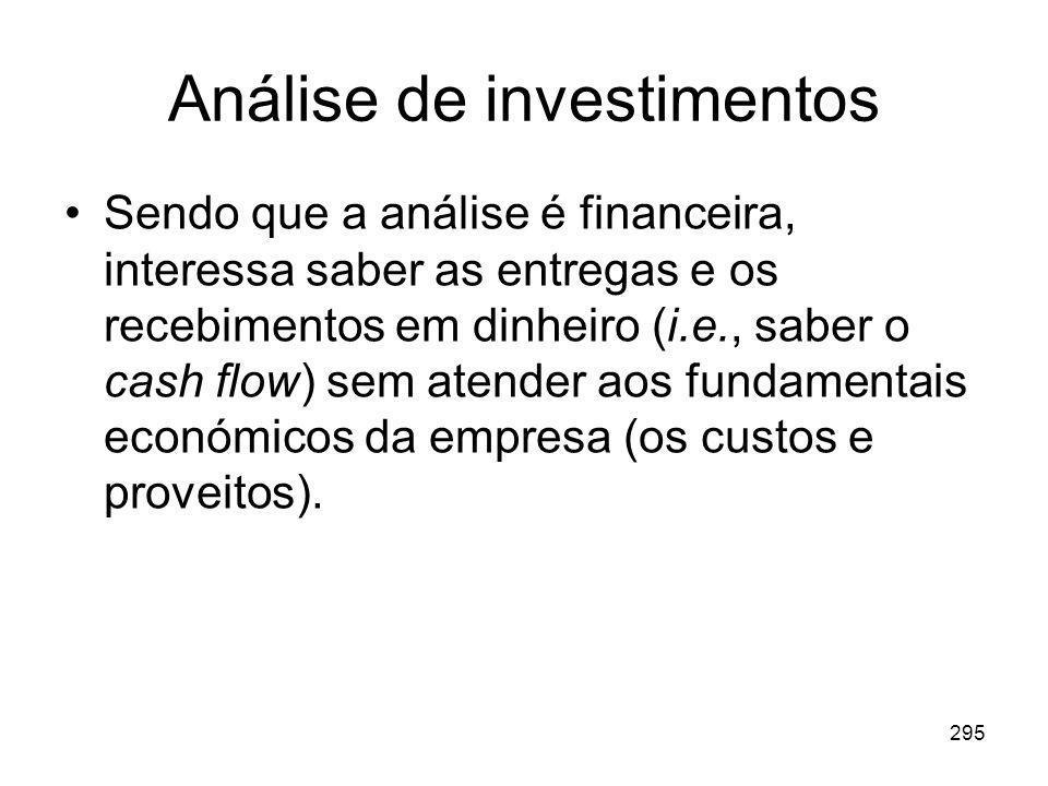 295 Análise de investimentos Sendo que a análise é financeira, interessa saber as entregas e os recebimentos em dinheiro (i.e., saber o cash flow) sem