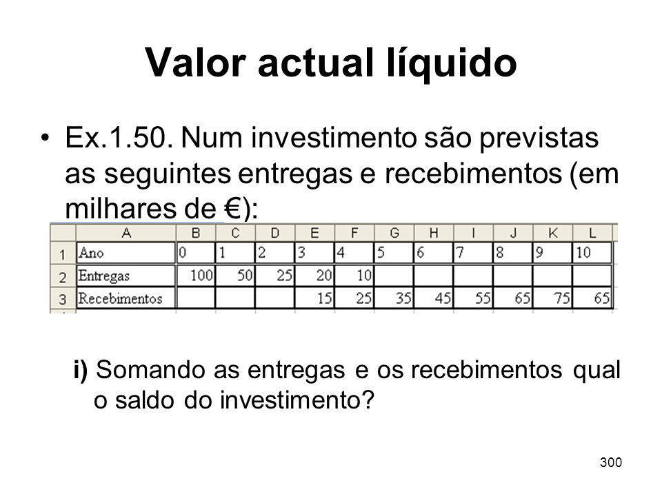 300 Valor actual líquido Ex.1.50. Num investimento são previstas as seguintes entregas e recebimentos (em milhares de ): i) Somando as entregas e os r