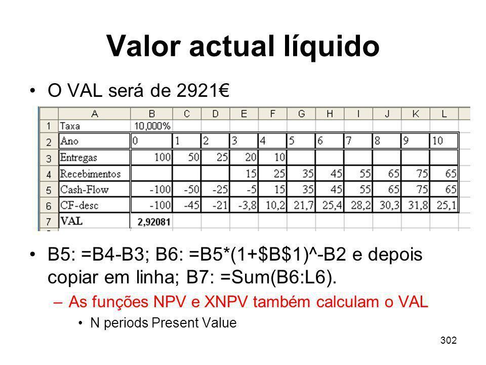 302 Valor actual líquido O VAL será de 2921 B5: =B4-B3; B6: =B5*(1+$B$1)^-B2 e depois copiar em linha; B7: =Sum(B6:L6). –As funções NPV e XNPV também