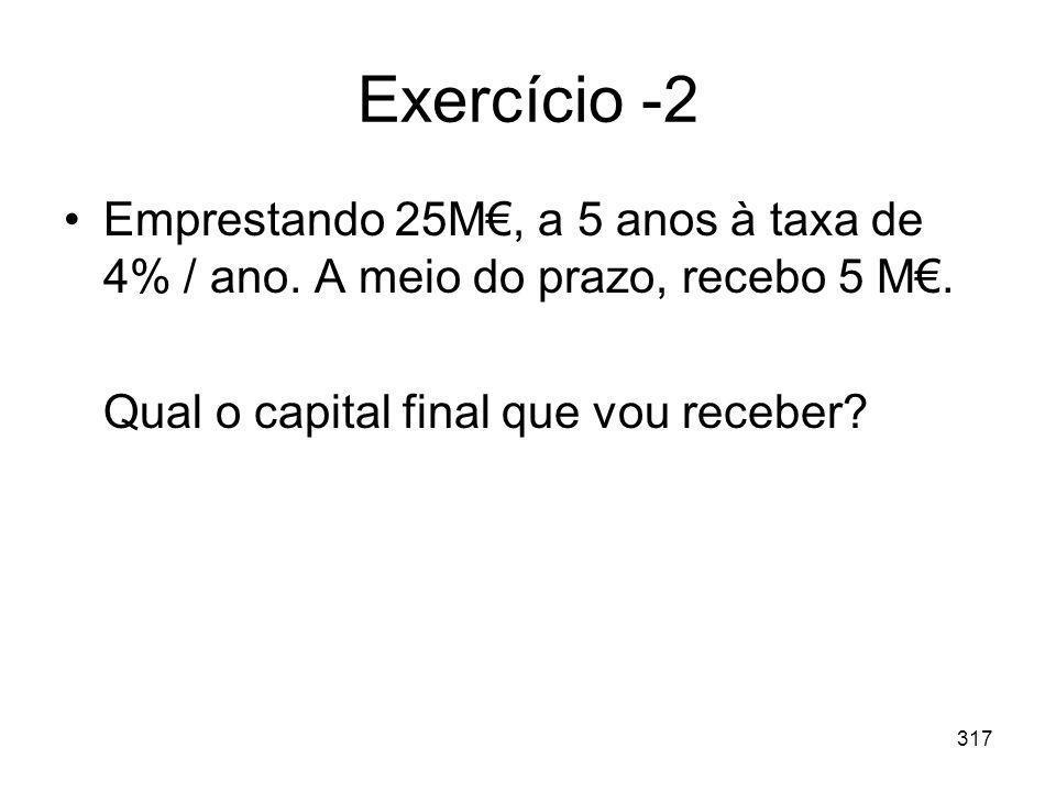 317 Exercício -2 Emprestando 25M, a 5 anos à taxa de 4% / ano. A meio do prazo, recebo 5 M. Qual o capital final que vou receber?