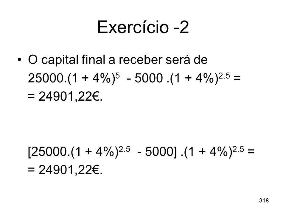318 Exercício -2 O capital final a receber será de 25000.(1 + 4%) 5 - 5000.(1 + 4%) 2.5 = = 24901,22. [25000.(1 + 4%) 2.5 - 5000].(1 + 4%) 2.5 = = 249
