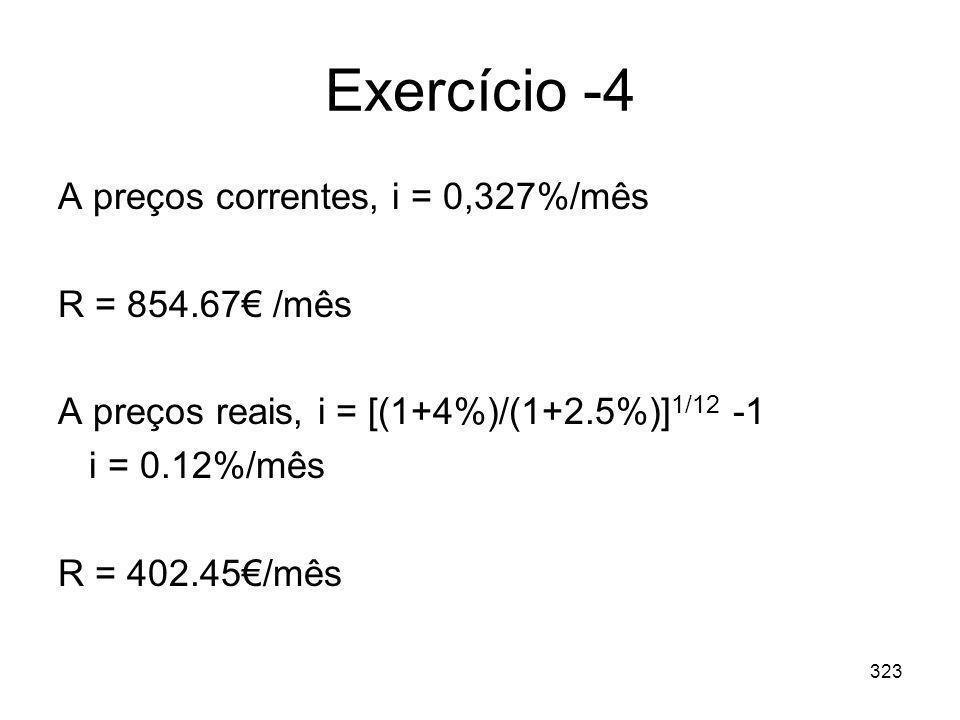 323 Exercício -4 A preços correntes, i = 0,327%/mês R = 854.67 /mês A preços reais, i = [(1+4%)/(1+2.5%)] 1/12 -1 i = 0.12%/mês R = 402.45/mês