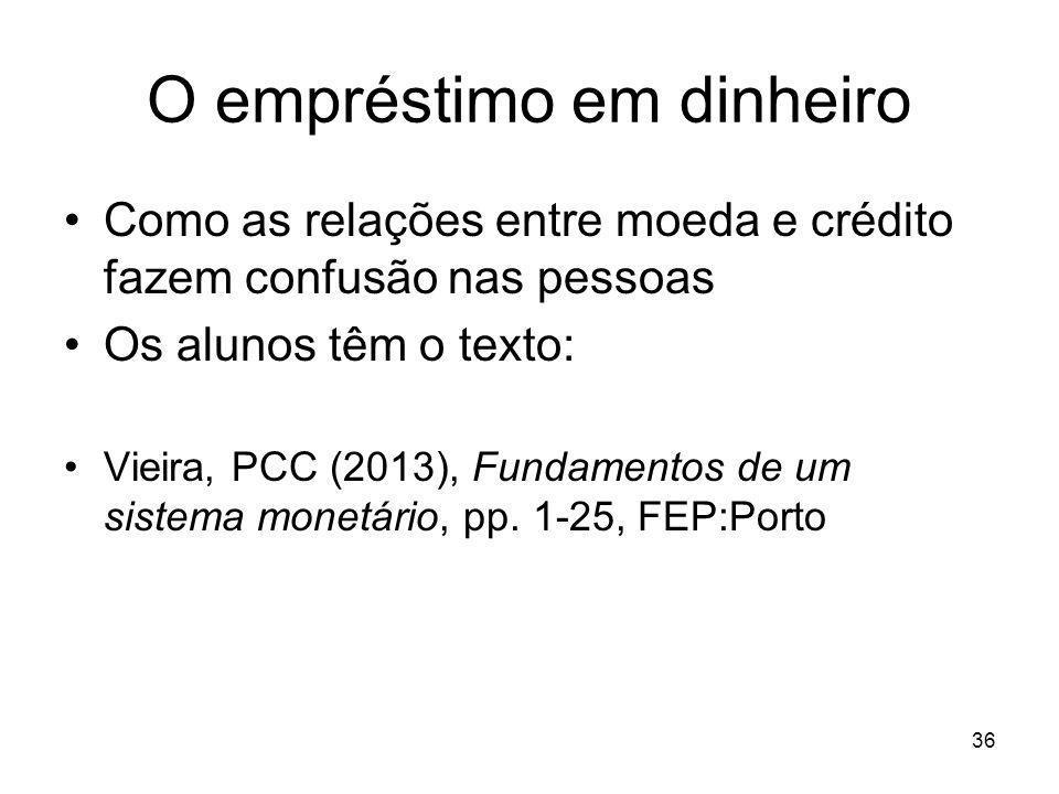 36 O empréstimo em dinheiro Como as relações entre moeda e crédito fazem confusão nas pessoas Os alunos têm o texto: Vieira, PCC (2013), Fundamentos d