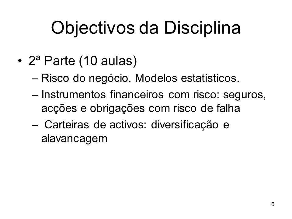 6 Objectivos da Disciplina 2ª Parte (10 aulas) –Risco do negócio. Modelos estatísticos. –Instrumentos financeiros com risco: seguros, acções e obrigaç